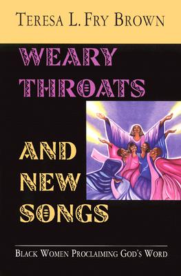 Weary Throats and New Songs: Black Women Proclaiming God's Word, Brown, Teresa L. Fry