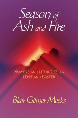 Season of Ash and Fire: Prayers and Liturgies for Lent and Easter, Meeks, Blair Gilmer