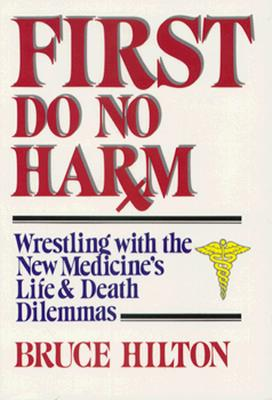 First Do No Harm: Wrestling With the New Medicine's Life and Death Dilemmas, Hilton, Bruce