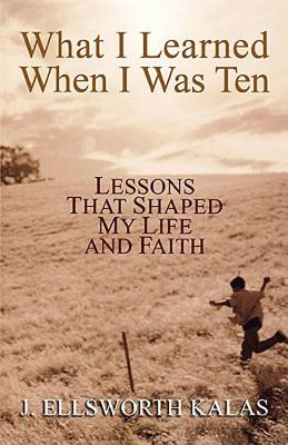 What I Learned When I Was Ten: Lessons that Shaped My Life and Faith, Kalas, J. Ellsworth