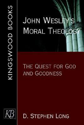 John Wesley's Moral Theology: The Quest for God and Goodness, D. Stephen Long