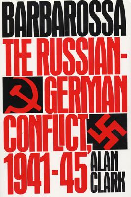 Barbarossa : The Russian-German Conflict, 1941-45, ALAN CLARK
