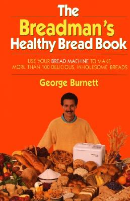 Breadmans Healthy Bread Book : Use Your Bread Machine to Make More Than 100 Delicious, Wholesome Breads, GEORGE BURNETT