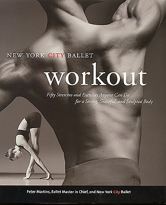 The New York City Ballet Workout: Fifty Stretches and Exercises Anyone Can Do for a Strong, Graceful, and Sculpted Body, Martins, Peter