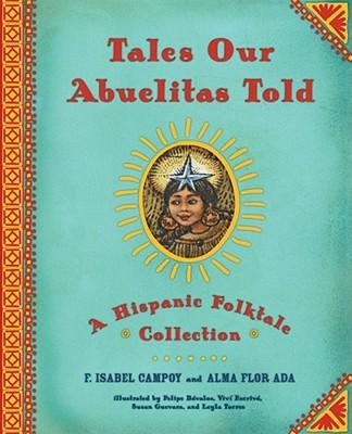 Tales Our Abuelitas Told: A Hispanic Folktale Collection, Ada, Alma Flor; Campoy, F. Isabel; Davalos, Felipe [Illustrator]; Guevara, Susan [Illustrator]; Torres, Leyla [Illustrator]; Escriva, Vivi [Illustrator];