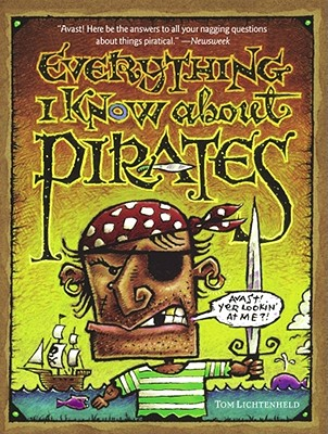 Everything I Know About Pirates: A Collection of Made Up Facts, Educated Guesses, and Silly Pictures About Bad Guys of the High Seas., Lichtenheld, Tom