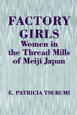 Factory Girls: Women in the Thread Mills of Meiji Japan, Tsurumi, E. Patricia