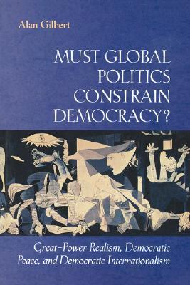 Must Global Politics Constrain Democracy? Great-Power Realism, Democratic Peace, and Democratic Internationalism, Gilbert, Alan