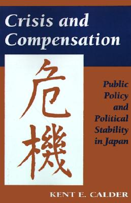 Crisis and Compensation: Public Policy and Political Stability in Japan, Calder, Kent E.