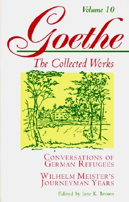 Conversations of German Refugees, Wilhelm Meister's Journeyman Years: Or, the Renunciants (Goethe: The Collected Works, Vol. 10), JOHANN WOLFGANG VON GOETHE