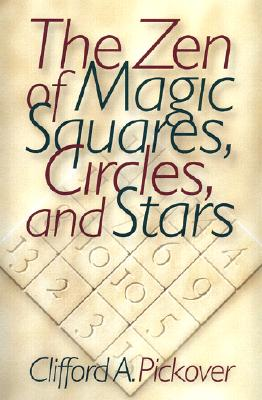 The Zen of Magic Squares, Circles, and Stars: An Exhibition of Surprising Structures across Dimensions, Pickover, Clifford A.