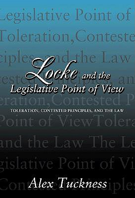 Locke and the Legislative Point of View: Toleration, Contested Principles, and the Law, Tuckness, Alex