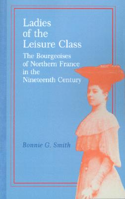 Image for Ladies of the Leisure Class: The Bourgeoises of Northern France in the Nineteenth Century
