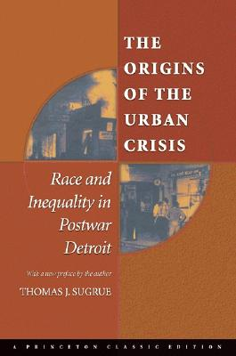 Image for Origins of the Urban Crisis: Race and Inequality in Postwar Detroit (Princeton Studies in American Politics: Historical, International, and Comparative Perspect