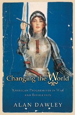 Changing the World: American Progressives in War and Revolution (Politics and Society in Twentieth-Century America), Dawley, Alan