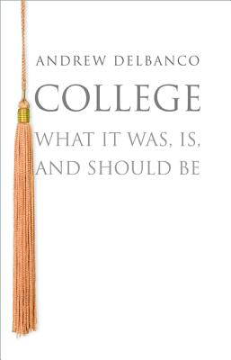 College: What it Was, Is, and Should Be, Delbanco, Andrew