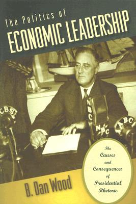 The Politics of Economic Leadership: The Causes and Consequences of Presidential Rhetoric, Wood, B. Dan