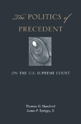 The Politics of Precedent on the U.S. Supreme Court, Hansford, Thomas G.; Spriggs, James F.