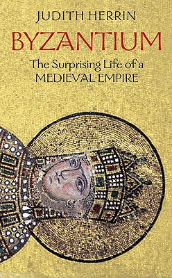 Byzantium: The Surprising Life of a Medieval Empire, Judith Herrin