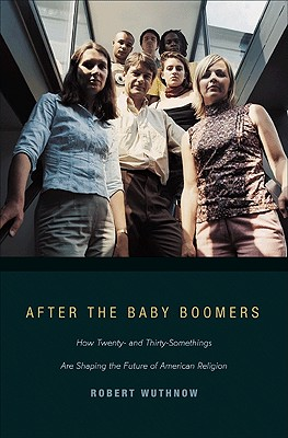 After the Baby Boomers: How Twenty- and Thirty-Somethings Are Shaping the Future of American Religion, Wuthnow, Robert