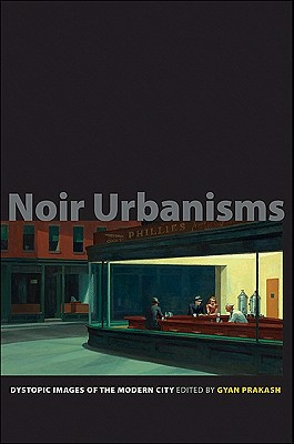 Noir Urbanisms: Dystopic Images of the Modern City, Gyan Prakash (Editor)