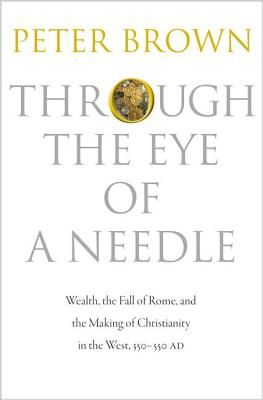 Image for Through the Eye of a Needle: Wealth, the Fall of Rome, and the Making of Christianity in the West, 350-550 AD