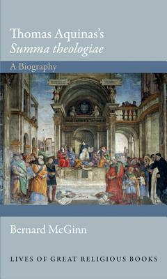 Thomas Aquinas's 'Summa theologiae': A Biography (Lives of Great Religious Books), Bernard McGinn