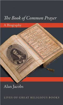 The 'Book of Common Prayer': A Biography (Lives of Great Religious Books), Alan Jacobs