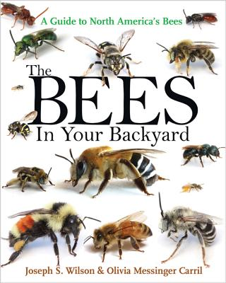 The Bees in Your Backyard: A Guide to North America's Bees, Joseph S. Wilson, Olivia J. Messinger Carril