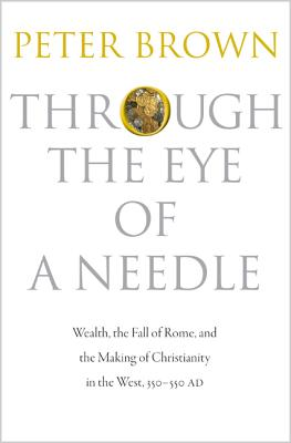 Through the Eye of a Needle: Wealth, the Fall of Rome, and the Making of Christianity in the West, 350-550 AD, Peter Brown