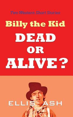 Billy the Kid, Dead or Alive?: Two Western Short Stories, Ash, Ellis