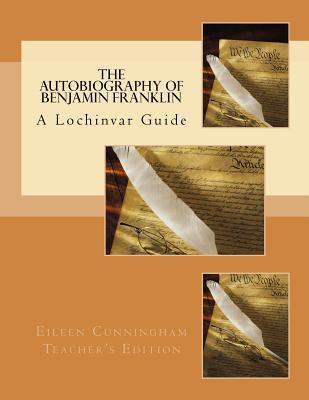 The Autobiography of Ben Franklin: A Lochinvar Guide: Teacher's Edition (Lochinvar Guides - Teacher's Edition) (Volume 1), Eileen Cunningham