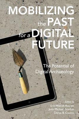 Mobilizing the Past for a Digital Future: The Potential of Digital Archaeology, Averett, Erin Walcek; Gordon, Jody Michael; Counts, Derek B.