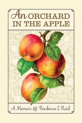 An Orchard in the Apple: A Memoir, Reid, Barbara L