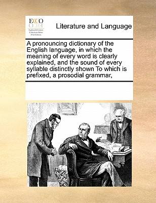 A pronouncing dictionary of the English language, in which the meaning of every word is clearly explained, and the sound of every syllable distinctly shown To which is prefixed, a prosodial grammar,, Multiple Contributors, See Notes
