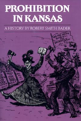 Prohibition in Kansas: A History, Robert Smith Bader