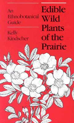 Edible Wild Plants of the Prairie: An Ethnobotanical Guide, Kelly Kindscher