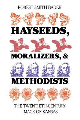 Hayseeds, Moralizers, and Methodists: The Twentieth-Century Image of Kansas, Bader, Robert Smith