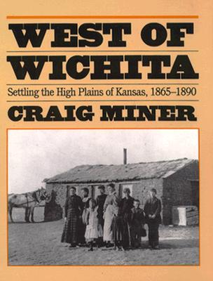 West of Wichita: Settling the High Plains of Kansas, 1865-1890, CRAIG MINER
