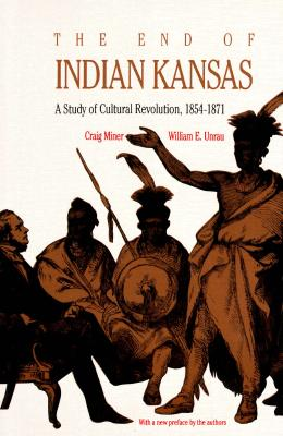The End of Indian Kansas : A Study of Cultural Revolution, 1854-1871, H. CRAIG. MINER, WILLIAM E. UNRAU