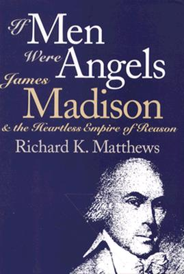 If Men Were Angels: James Madison and the Heartless Empire of Reason, Matthews, Richard K.