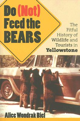 Do (Not) Feed the Bears: The Fitful History of Wildlife and Tourists in Yellowstone, Biel, Alice Wondrak