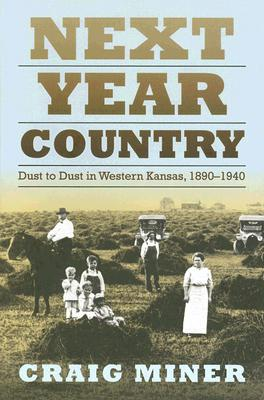 Next Year Country: Dust to Dust in Western Kansas, 1890-1940, H. CRAIG MINER
