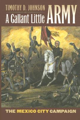 A Gallant Little Army: The Mexico City Campaign (Modern War Studies), Timothy D. Johnson