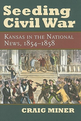 Seeding Civil War: Kansas in the National News, 1854-1858, CRAIG MINER