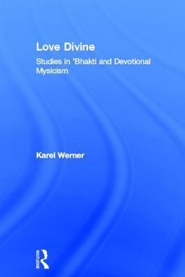 Love Divine: Studies in 'Bhakti and Devotional Mysticism (Durham Indological Series), Werner, Karel