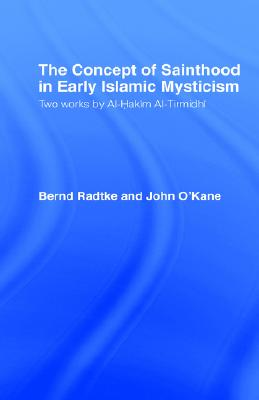 The Concept of Sainthood in Early Islamic Mysticism: Two Works by Al-Hakim al-Tirmidhi - An Annotated Translation with Introduction (Routledge Sufi Series), O'Kane, John; Radtke, Bernd