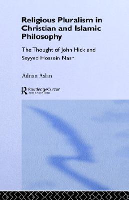 Religious Pluralism in Christian and Islamic Philosophy: The Thought of John Hick and Seyyed Hossein Nasr, Aslan, Adnan