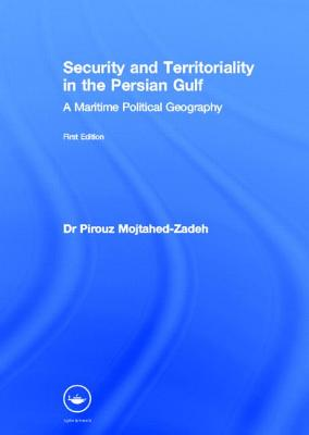 Security and Territoriality in the Persian Gulf: A Maritime Political Geography, Mojtahed-Zadeh, Dr Pirouz; Mojtahed-Zadeh, Pirouz