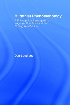 Buddhist Phenomenology: A Philosophical Investigation of Yogacara Buddhism and the Ch'eng Wei-shih Lun (Routledge Critical Studies in Buddhism), Lusthaus, Dan